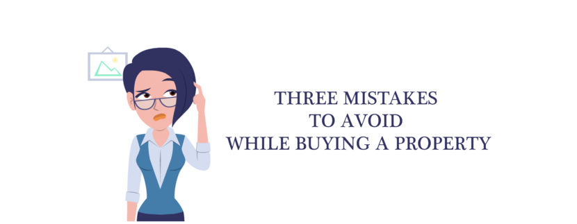 Three mistakes to avoid while buying a property